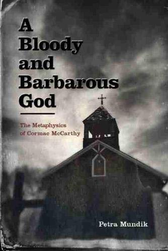 A Bloody and Barbarous God: The Metaphysics of Cormac McCarthy (Hardcover): Petra Mundik