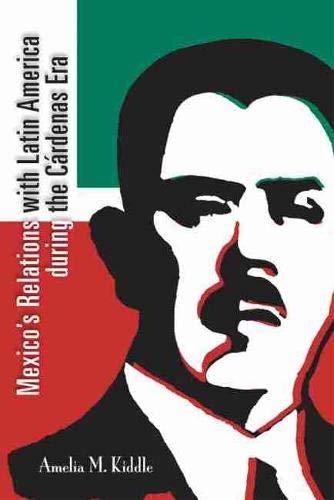 Mexico's Relations With Latin America During the Cárdenas Era: Kiddle, Amelia M.