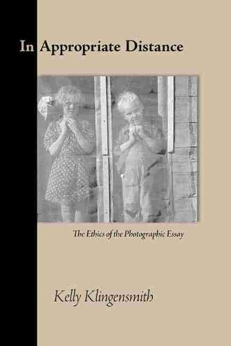 In Appropriate Distance: The Ethics of the Photographic Essay: Klingensmith, Kelly