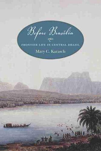 Before Brasilia: Frontier Life in Central Brazil: Mary C. Karasch