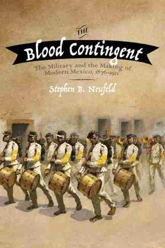 9780826358042: The Blood Contingent: The Military and the Making of Modern Mexico, 1876-1911