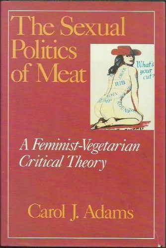 The Sexual Politics of Meat: A Feminist-Vegetarian Critical Theory: Adams, Carol J.