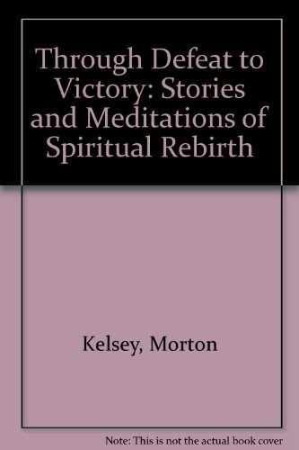 Through Defeat to Victory: Stories and Meditations of Spiritual Rebirth: Morton Kelsey
