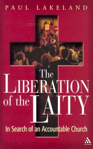 The Liberation of the Laity: In Search of an Accountable Church (Hardback): Paul Lakeland