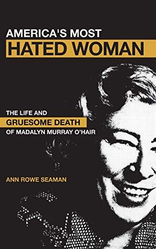 America s Most Hated Woman: The Life and Death of Madalyn Murray O Hair (Hardback): Ann Rowe Seaman