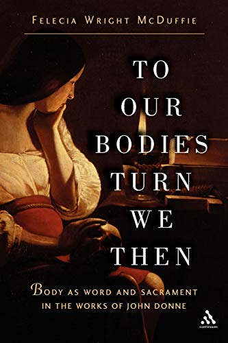 To Our Bodies Turn We Then: Body as Word and Sacrament in the Works of John Donne: Felecia Wright ...