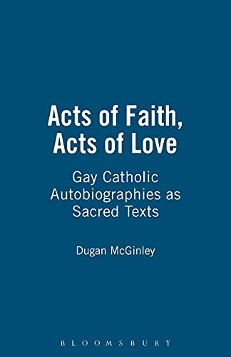 9780826418364: Acts of Faith, Acts of Love: Gay Catholic Autobiographies as Sacred Texts
