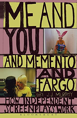 Me and You and Memento and Fargo: How Independent Screenplays Work: Murphy, J.J.