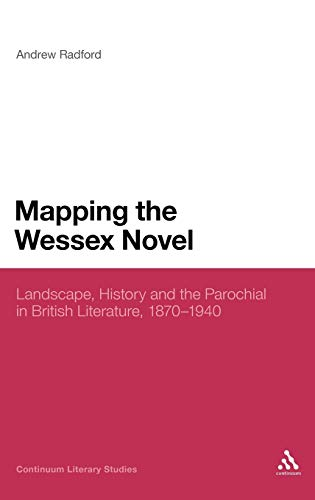 Mapping the Wessex Novel: Landscape, History and the Parochial in British Literature, 1870-1940 (Continuum Literary Studies) (0826439683) by Radford, Andrew