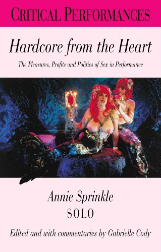 9780826448934: Hardcore from the Heart: The Pleasures, Profits and Politics of Creative Sexual Expression - Annie Sprinkle Solo (Critical Performances)