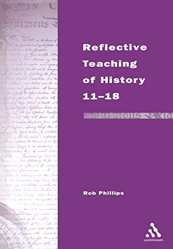 Reflective Teaching of History 11-18: Phillips, Rob