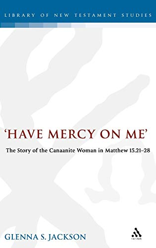 9780826461483: Have Mercy on Me: The Story of the Canaanite Woman in Matthew 15:21-28 (The Library of New Testament Studies)
