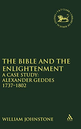 The Bible and the Enlightenment: A Case Study: Alexander Geddes 1737-1802 (Library Hebrew Bible/Old Testament Studies) (0826466540) by Johnstone, William