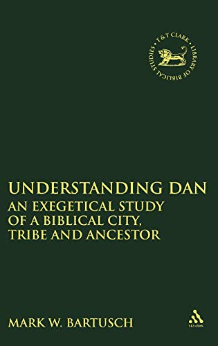 9780826466570: Understanding Dan: An Exegetical Study of a Biblical City, Tribe and Ancestor (The Library of Hebrew Bible/Old Testament Studies)