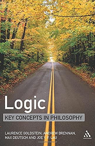 Logic: Key Concepts in Philosophy (0826474098) by Goldstein, Laurence; Brennan, Andrew; Deutsch, Max; Lau, Joe Y.F.