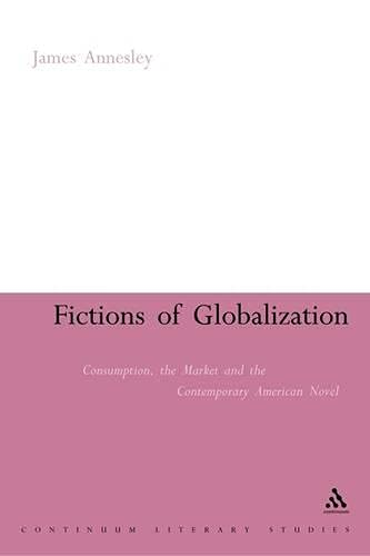 Fictions of Globalization: Consumption, the Market and the Contemporary American Novel: Annesley, ...