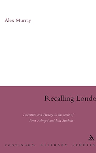 9780826497444: Recalling London: Literature and History in the Work of Peter Ackroyd and Iain Sinclair (Continuum Literary Studies)