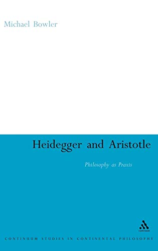 9780826498465: Heidegger and Aristotle: Philosophy as Praxis (Continuum Studies in Continental Philosophy)