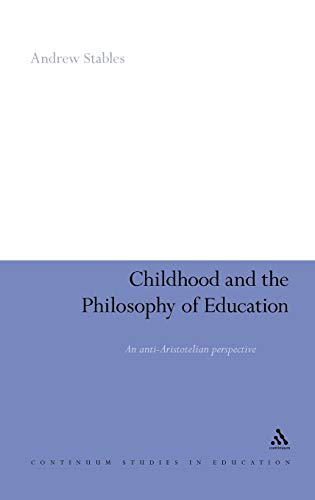 9780826499721: Childhood and the Philosophy of Education: An Anti-Aristotelian Perspective (Continuum Studies in Educational Research)