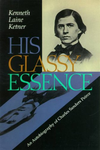 His Glassy Essence. An Autobiography of Charles Sanders Peirce.: KETNER, Kenneth Laine:
