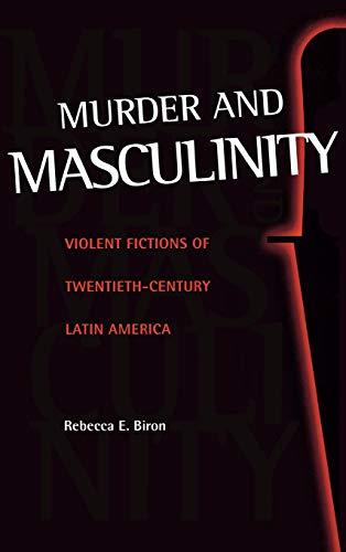 Murder and Masculinity: Violent Fictions of Twentieth-Century Latin America: Rebecca E. Biron