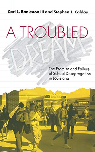 A Troubled Dream: The Promise and Failure of School Desegregation in Louisiana: Carl L. Bankston, ...
