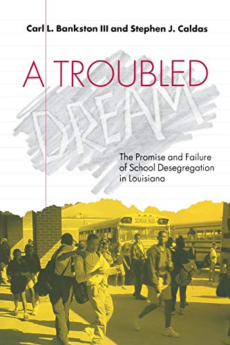 A Troubled Dream: The Promise and Failure of School Desegregation in Louisiana: Bankston, Carl L.; ...