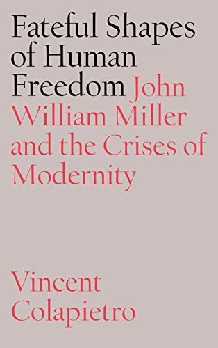 The Fateful Shapes of Human Freedom: John William Miller and the Crises of Modernity (Hardback): ...