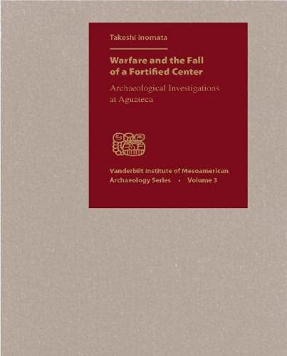 9780826514196: Warfare and the Fall of a Fortified Center: Archaelogical Investigations at Aguateca: Archaeological Investigations at Aguateca (Vanderbilt Institute of Mesoamerican Archaeology)