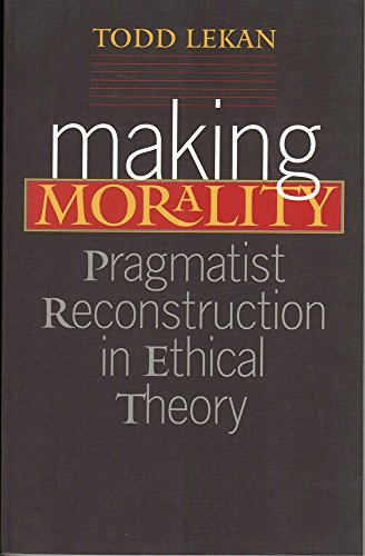 Making Morality: Pragmatist Reconstruction in Ethical Theory (Hardback): Todd Lekan