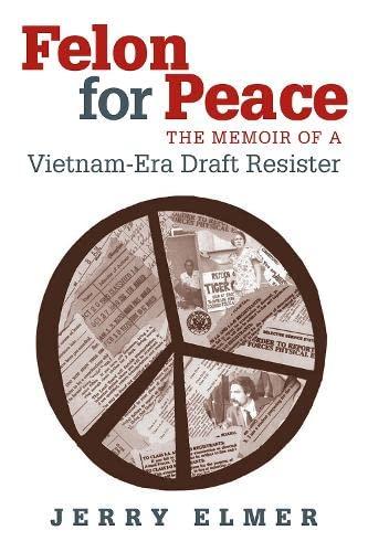 Felon for Peace: The Memoir of a Vietnam-Era Draft Resister: Elmer, Jerry