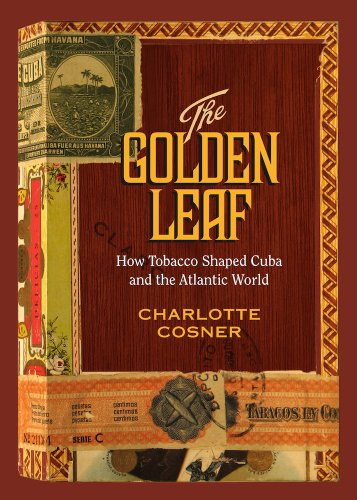 The Golden Leaf: How Tobacco Shaped Cuba and the Atlantic World (Hardcover): Charlotte Cosner