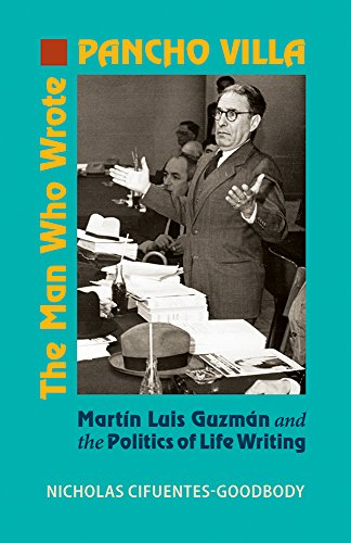 The Man Who Wrote Pancho Villa: Martin Luis Guzman and the Politics of Life Writing (Hardcover): ...