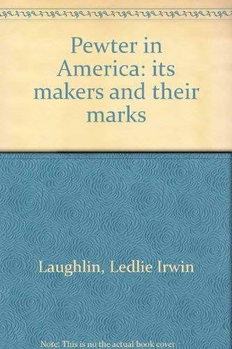 Pewter in America: its makers and their: Laughlin, Ledlie Irwin