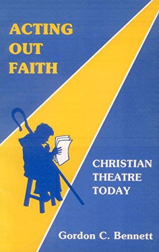 Acting out faith: Christian theatre today: Bennett, Gordon C