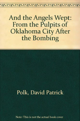 And the Angels Wept: From the Pulpits of Oklahoma City After the Bombing: Polk, David Patrick