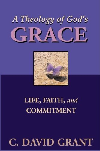 A Theology of God's Grace: Life, Faith, and Commitment: Grant, C. David