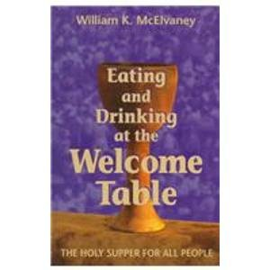 Eating and Drinking at the Welcome Table: The Holy Supper for All People: McElvaney, William K.