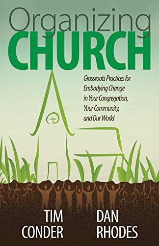 Organizing Church: Grassroots Practices for Embodying Change in Your Congregation, Your Community, ...