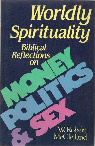 Worldly Spirituality: Biblical Reflections on Money, Politics, and Sex: McClelland, William Robert