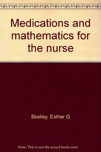 Medications and mathematics for the nurse: Skelley, Esther G