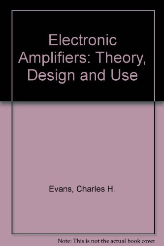 Electronic Amplifiers: Theory, Design and Use: Evans, Charles H.