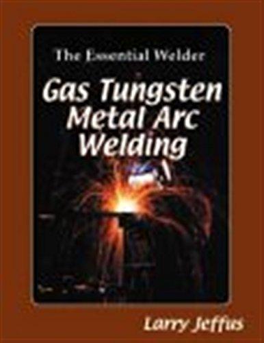 The Essential Welder: Gas Tungsten Metal Arc: Jeffus, Larry