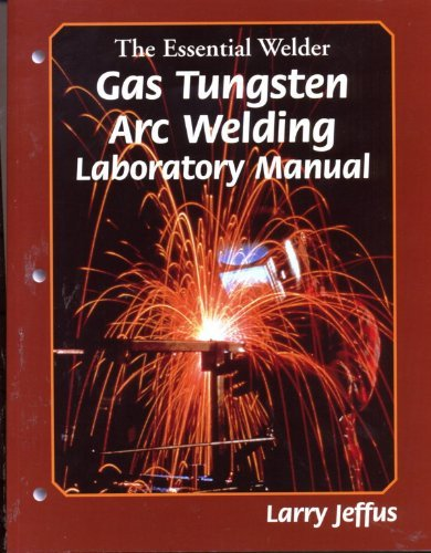 The Essential Welder: Gas Tungsten Metal Arc: Larry Jeffus