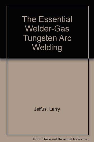 The Essential Welder-Gas Tungsten Arc Welding: Larry Jeffus