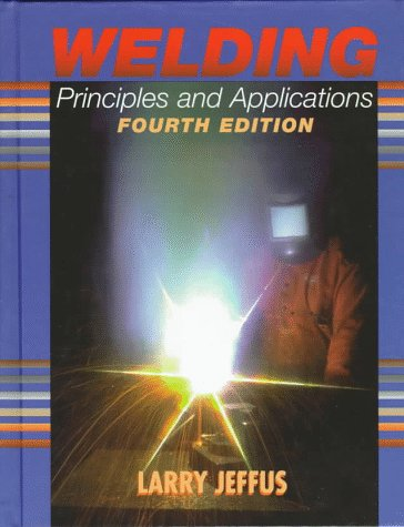 Welding: Principles and Applications, Fourth Edition: Larry Jeffus