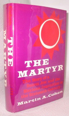 The Martyr: The Story of a Secret Jew and the Mexican Inquisition in the Sixteenth Century.