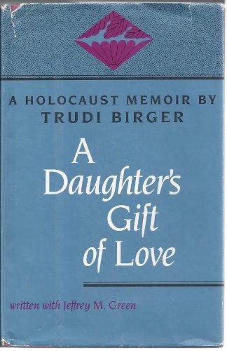 A Daughter's Gift of Love: A Holocaust Memoir: Birger, Trudi, Green, Jeffrey M., Green, Yaacov...