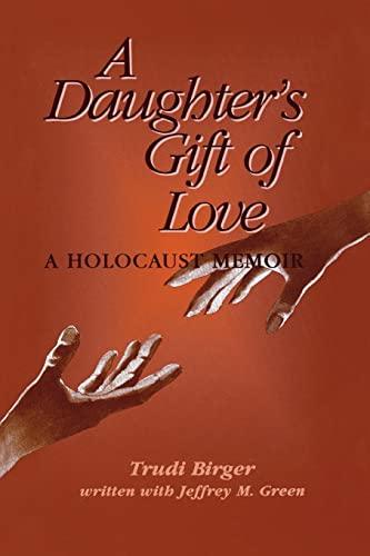 A Daughter's Gift of Love: A Holocaust Memoir: Trudi Birger, Jeffrey M. Green