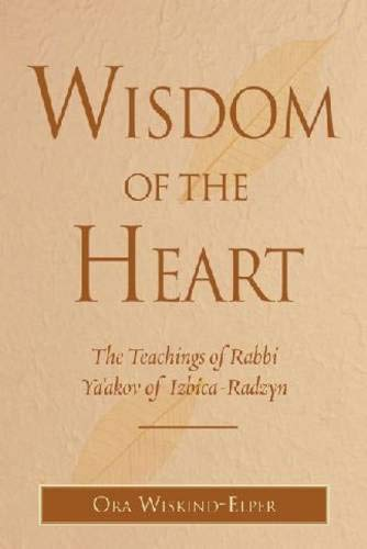 Wisdom of the Heart: The Teachings of Rabbi Ya'akov of Izbica-Radzyn: Ora Wiskind-Elper